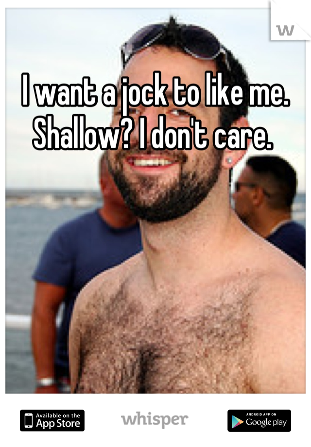 I want a jock to like me. Shallow? I don't care.