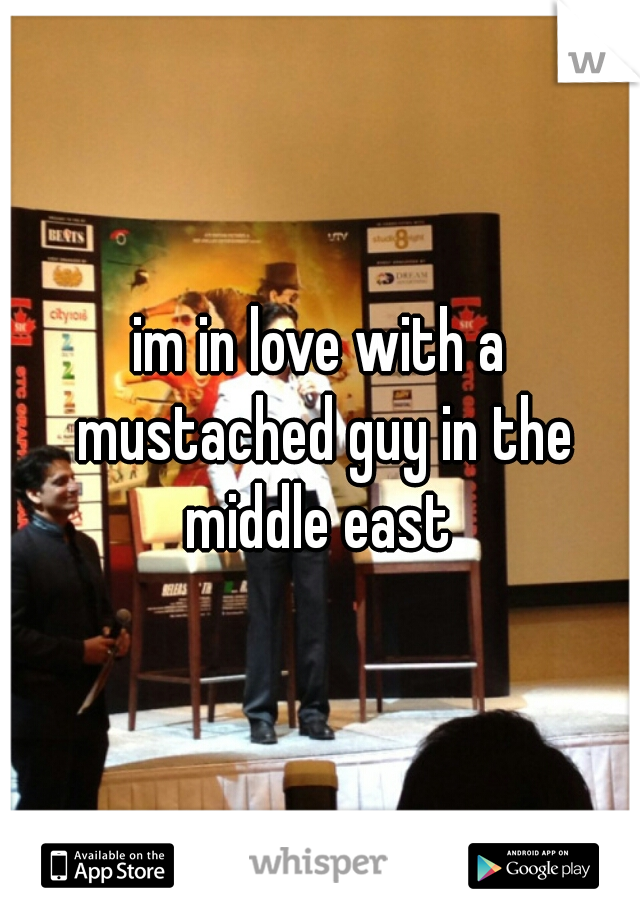 im in love with a mustached guy in the middle east