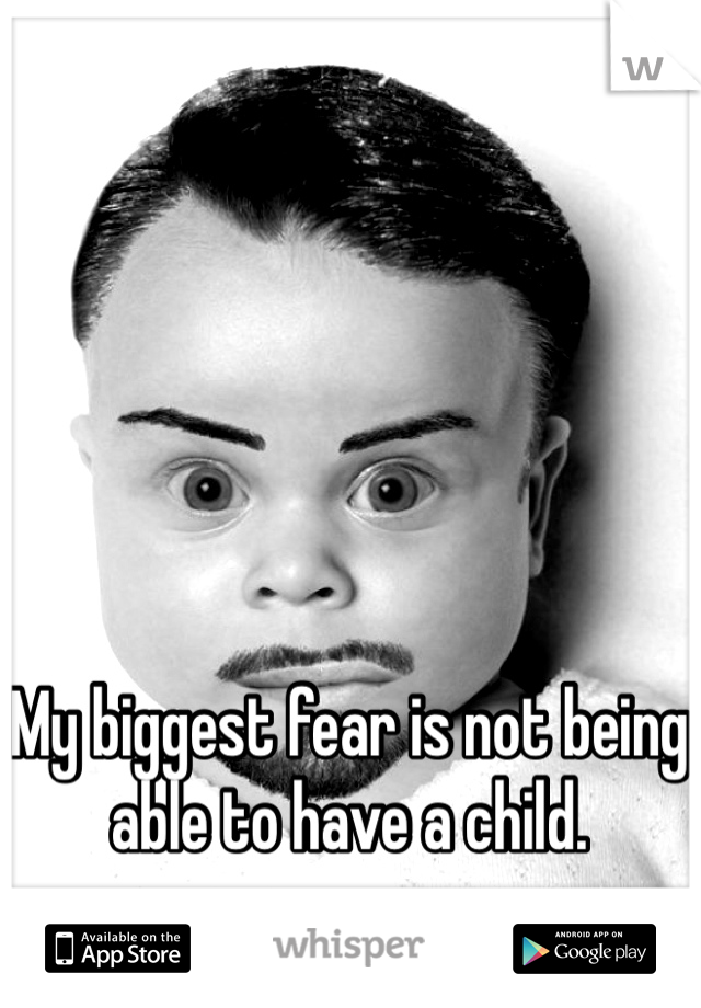 My biggest fear is not being able to have a child.