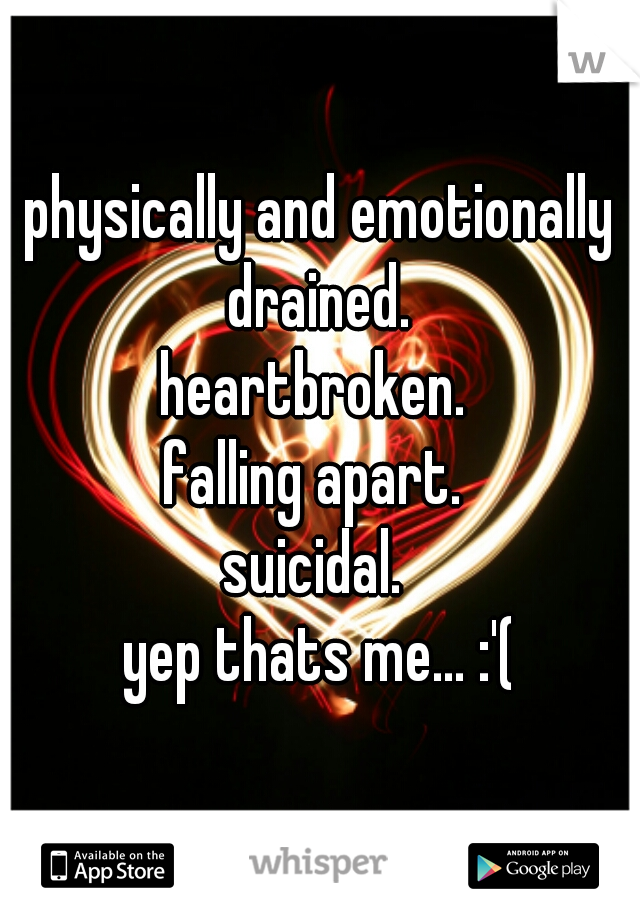 physically and emotionally drained.  heartbroken.  falling apart.  suicidal.  yep thats me... :'(