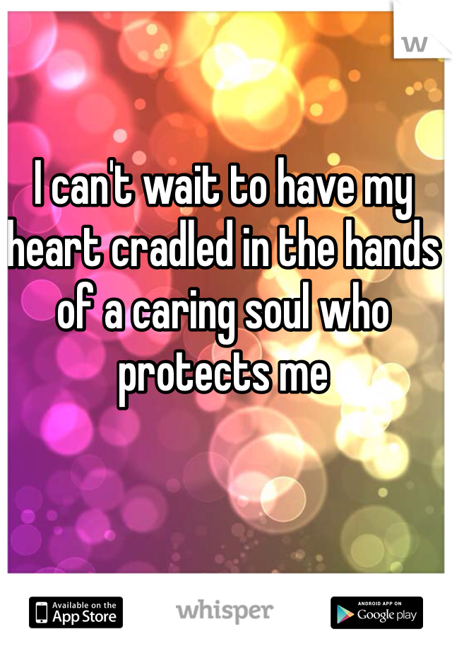 I can't wait to have my heart cradled in the hands of a caring soul who protects me