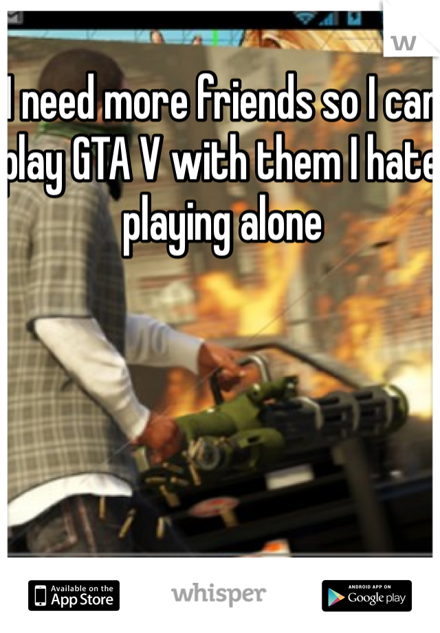I need more friends so I can play GTA V with them I hate playing alone