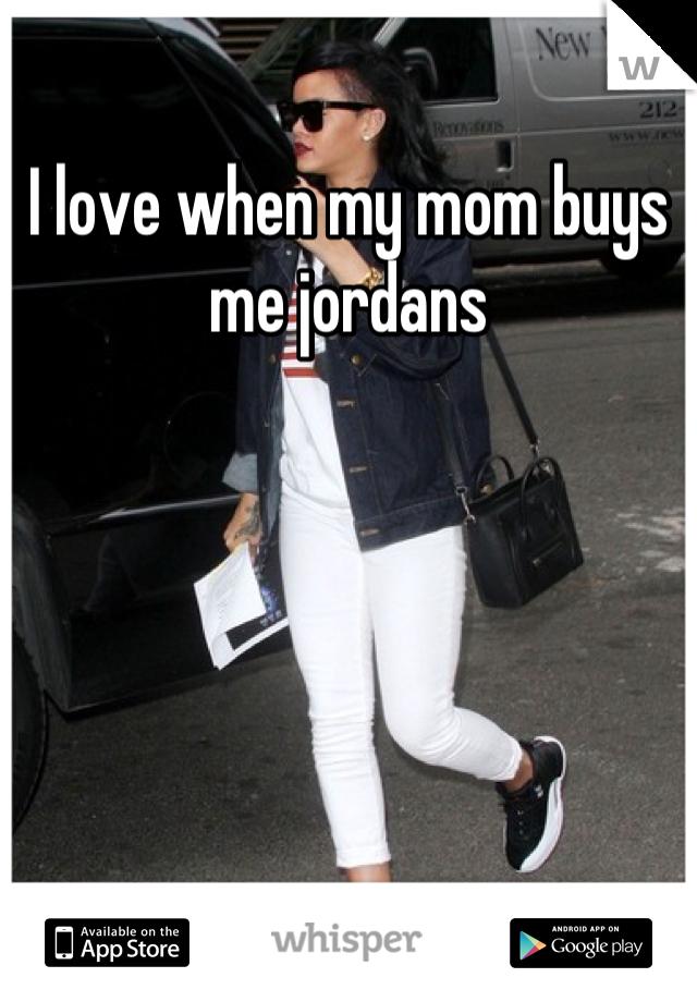 I love when my mom buys me jordans