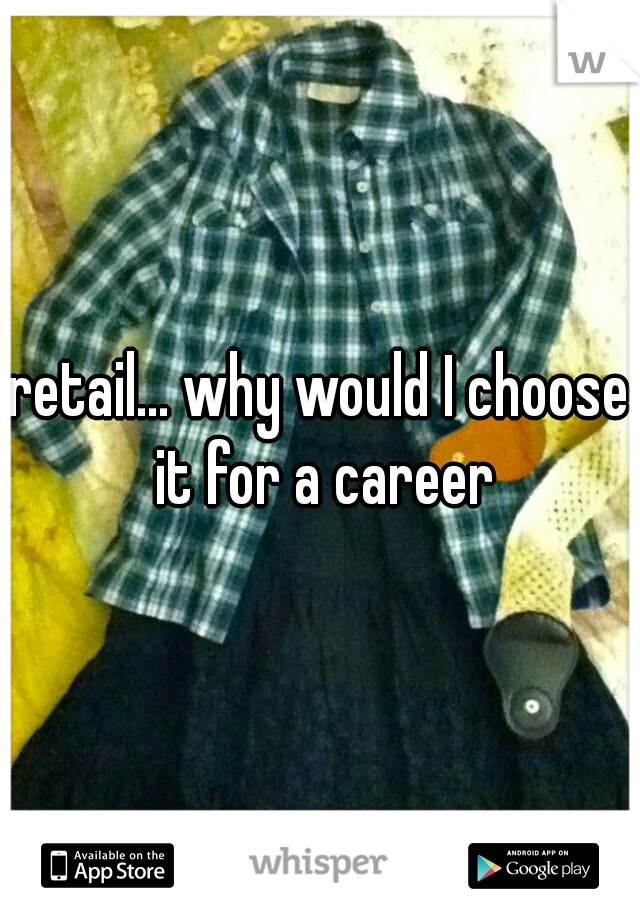 retail... why would I choose it for a career
