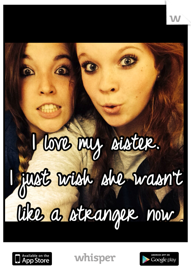 I love my sister.  I just wish she wasn't like a stranger now