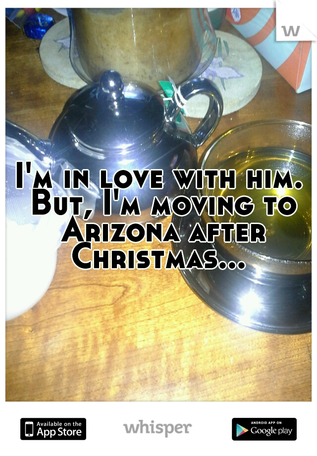 I'm in love with him. But, I'm moving to Arizona after Christmas...