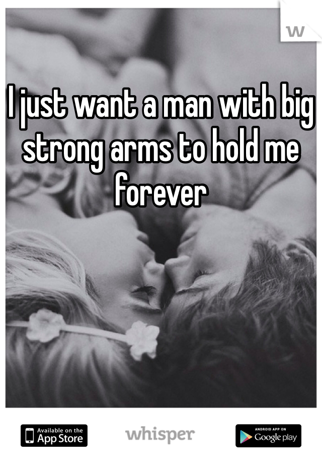 I just want a man with big strong arms to hold me forever
