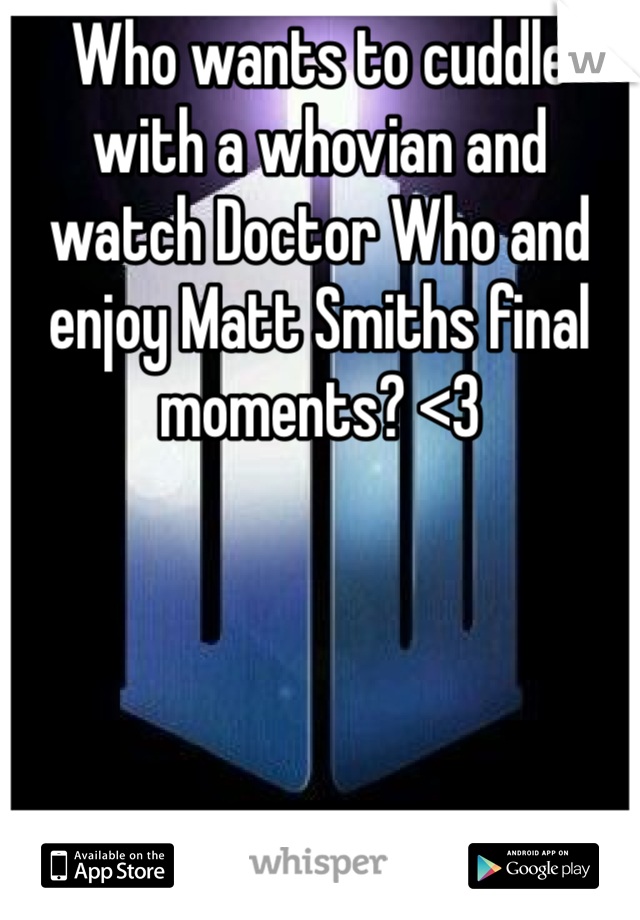 Who wants to cuddle with a whovian and watch Doctor Who and enjoy Matt Smiths final moments? <3