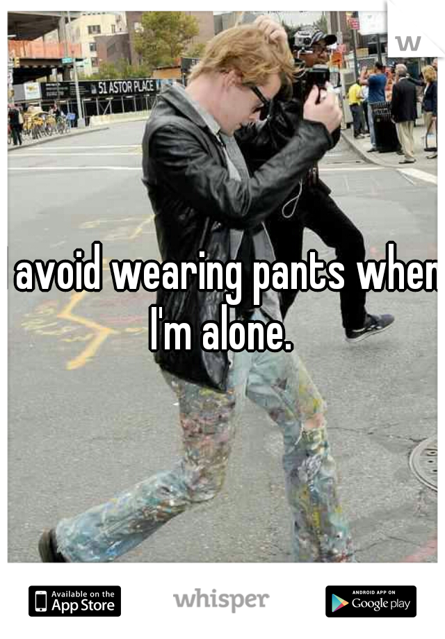 I avoid wearing pants when I'm alone.