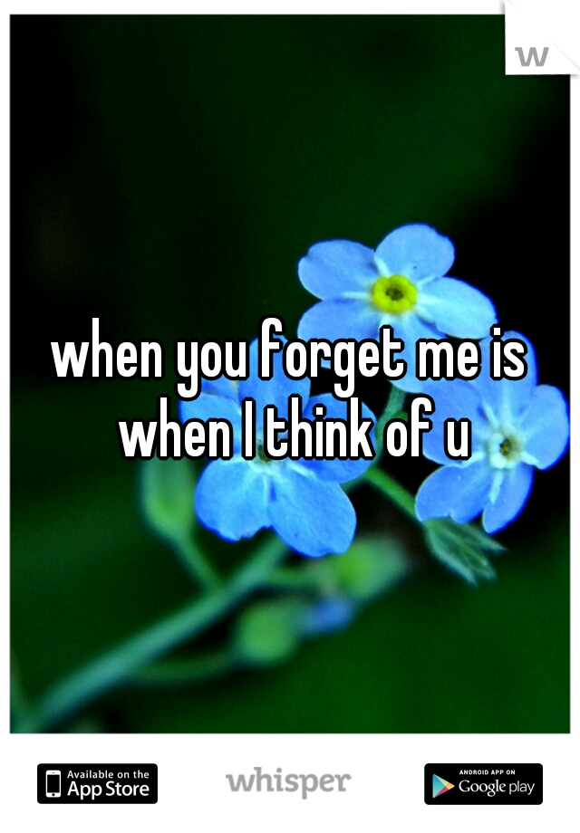 when you forget me is when I think of u