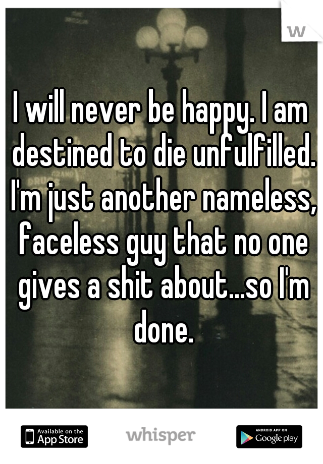 I will never be happy. I am destined to die unfulfilled. I'm just another nameless, faceless guy that no one gives a shit about...so I'm done.