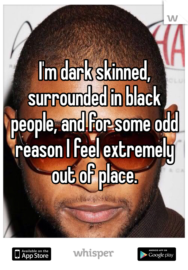 I'm dark skinned, surrounded in black people, and for some odd reason I feel extremely out of place.