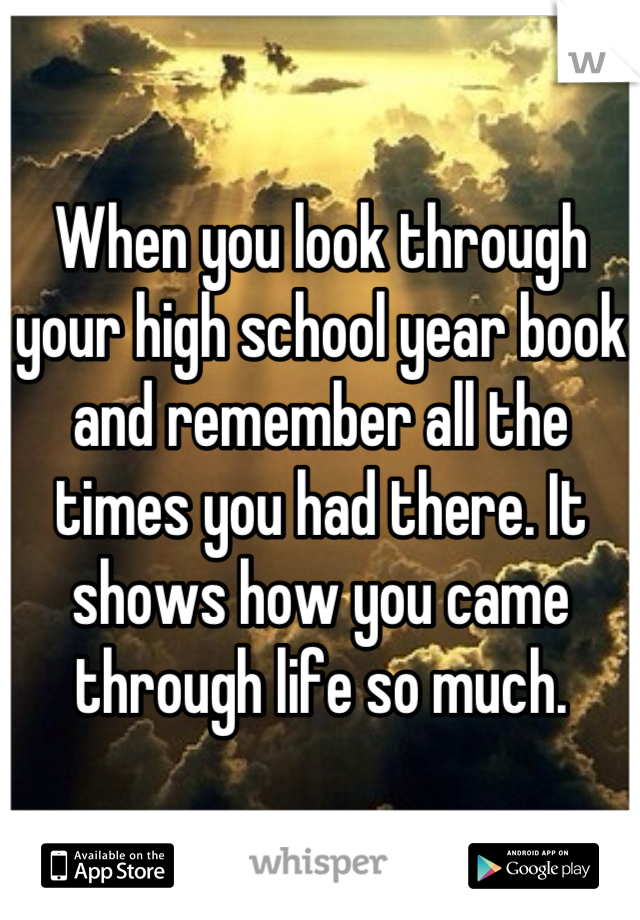 When you look through your high school year book and remember all the times you had there. It shows how you came through life so much.