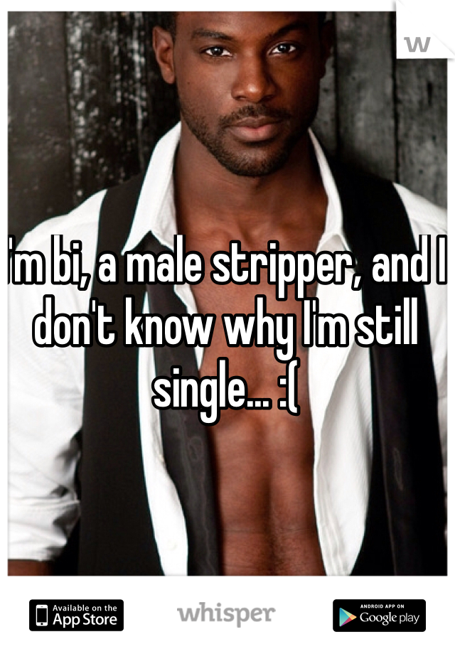 I'm bi, a male stripper, and I don't know why I'm still single... :(