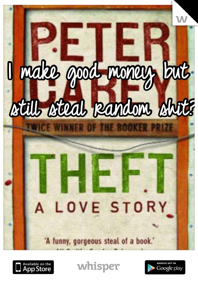 I make good money but I still steal random shit?