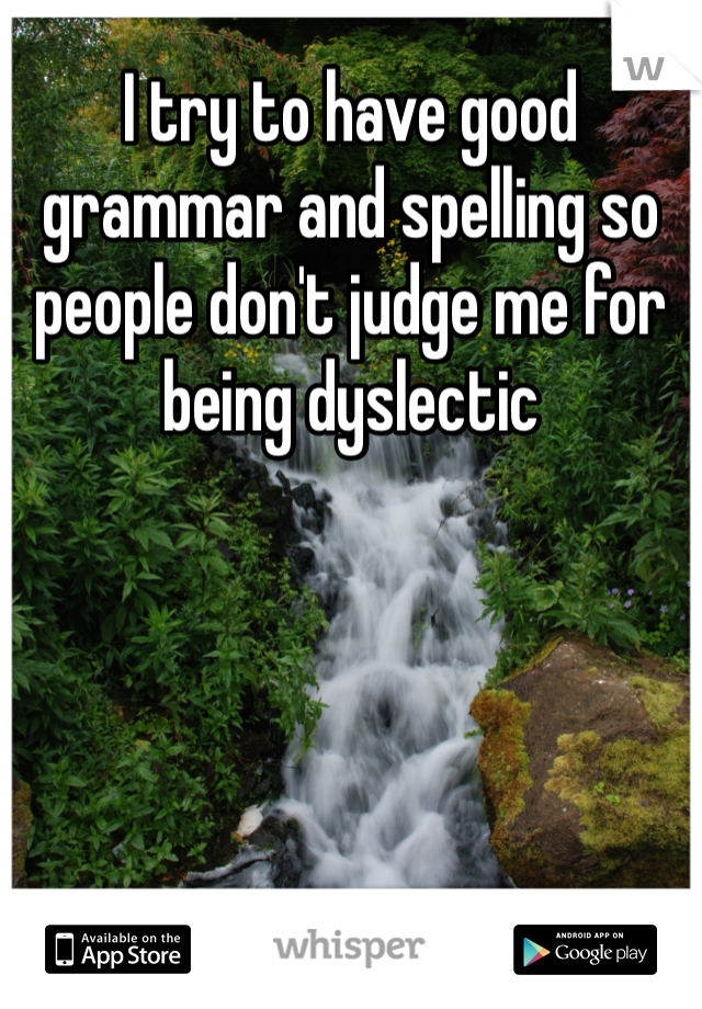 I try to have good grammar and spelling so people don't judge me for being dyslectic