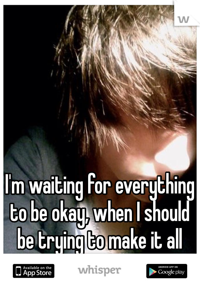 I'm waiting for everything to be okay, when I should be trying to make it all okay.