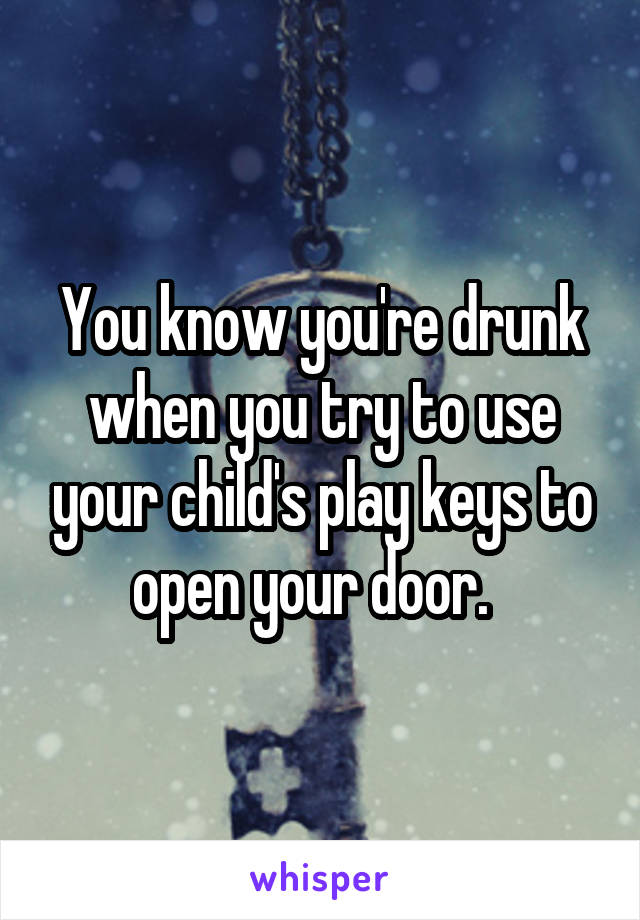 You know you're drunk when you try to use your child's play keys to open your door.