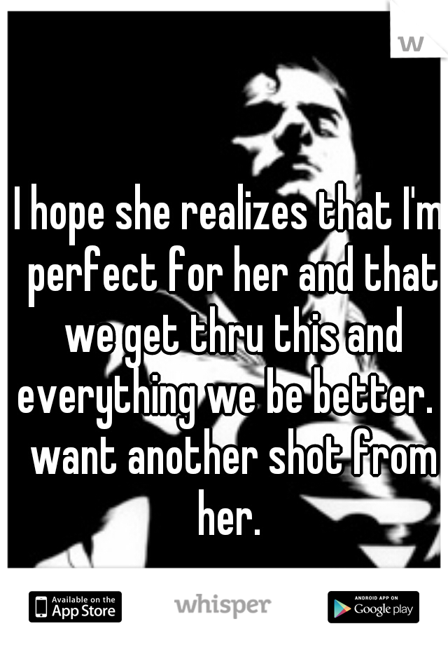 I hope she realizes that I'm perfect for her and that we get thru this and everything we be better. I want another shot from her.