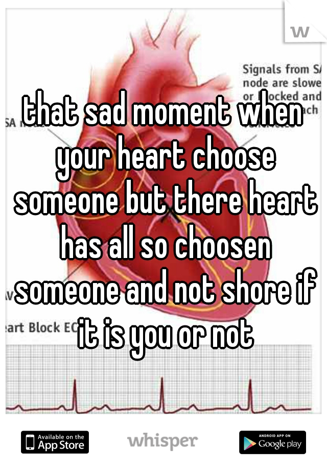 that sad moment when your heart choose someone but there heart has all so choosen someone and not shore if it is you or not