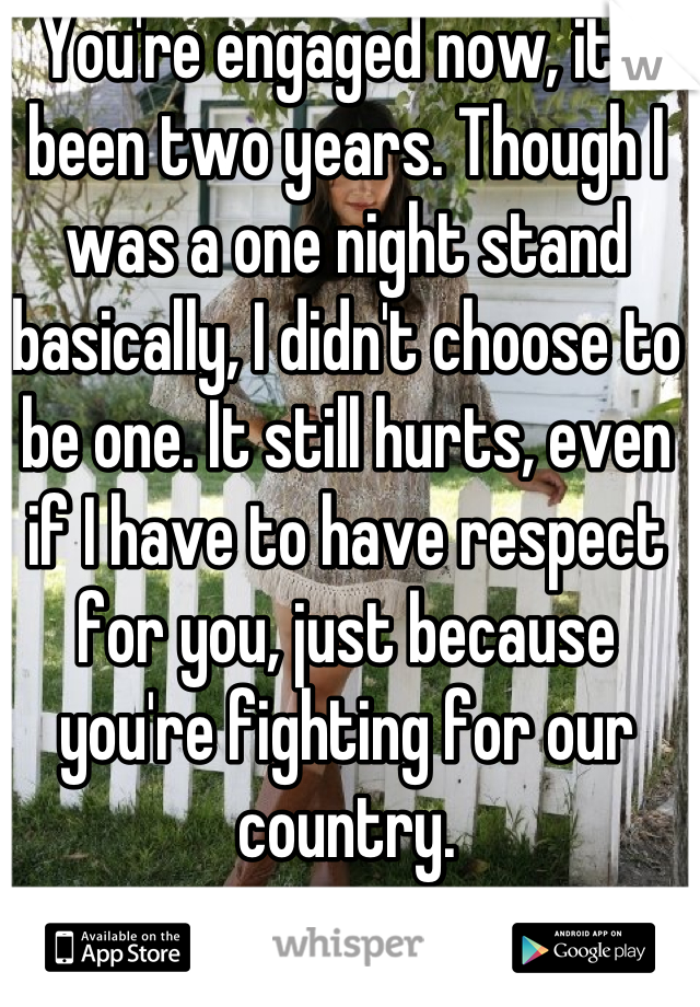 You're engaged now, it's been two years. Though I was a one night stand basically, I didn't choose to be one. It still hurts, even if I have to have respect for you, just because you're fighting for our country.
