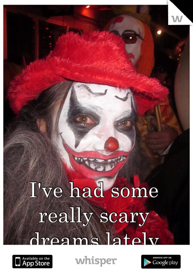 I've had some really scary dreams lately