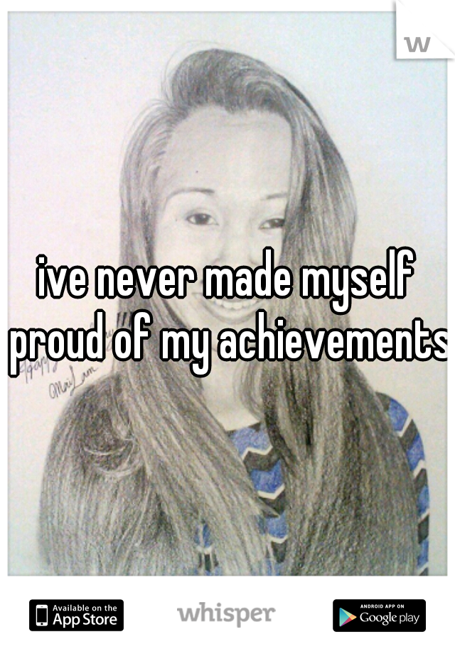 ive never made myself proud of my achievements.