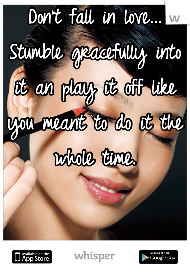 Don't fall in love... Stumble gracefully into it an play it off like you meant to do it the whole time.