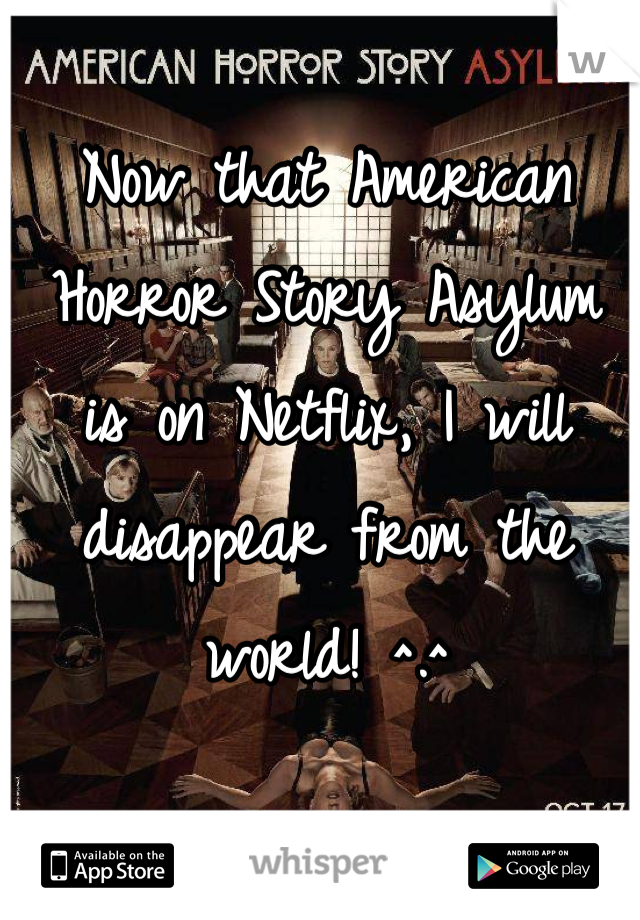 Now that American Horror Story Asylum is on Netflix, I will disappear from the world! ^.^