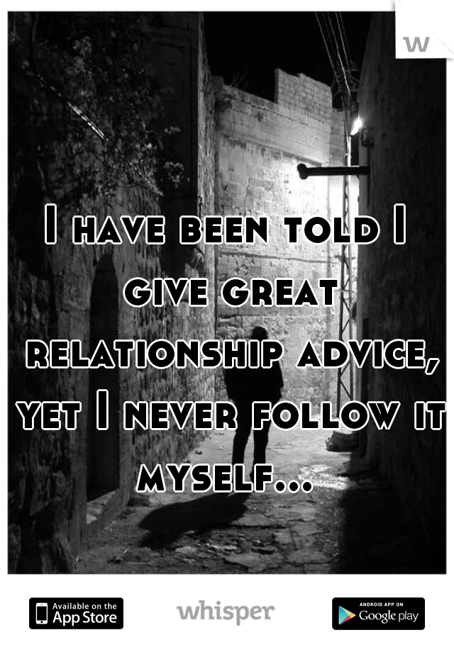 I have been told I give great relationship advice, yet I never follow it myself...