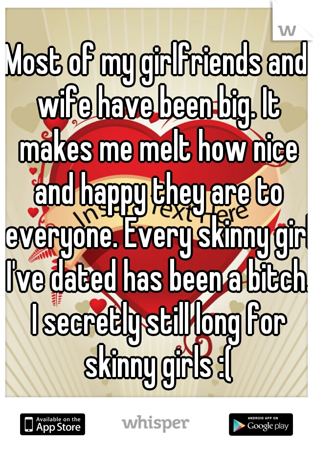 Most of my girlfriends and wife have been big. It makes me melt how nice and happy they are to everyone. Every skinny girl I've dated has been a bitch. I secretly still long for skinny girls :(