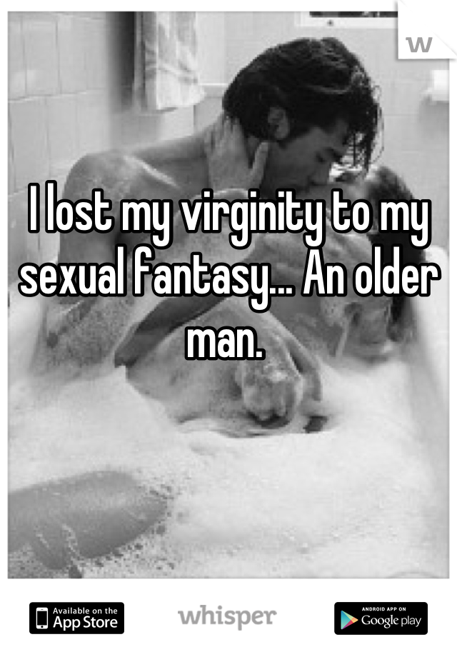 I lost my virginity to my sexual fantasy... An older man.