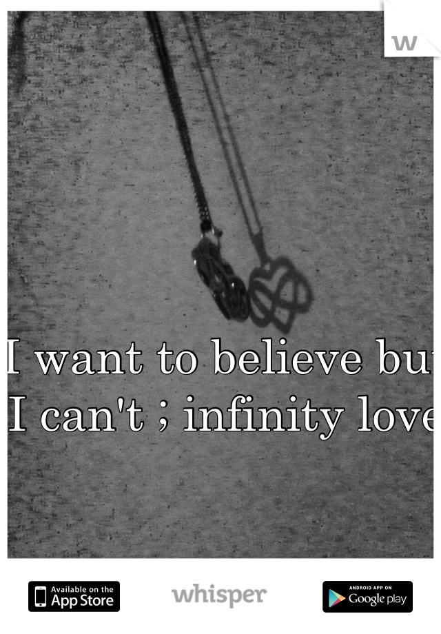 I want to believe but I can't ; infinity love