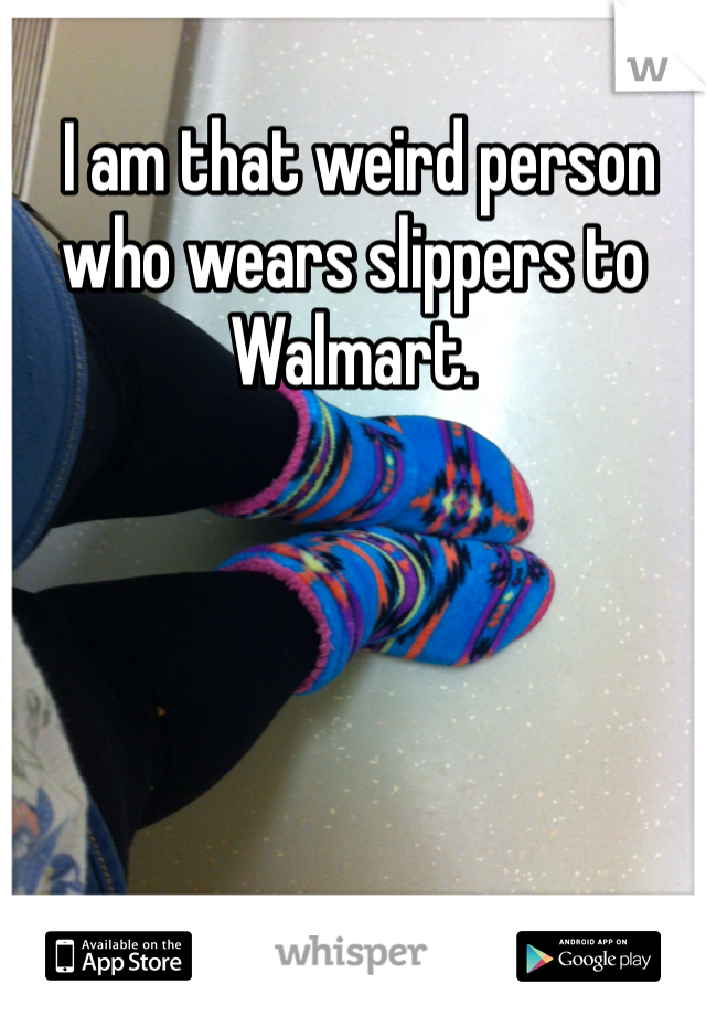 I am that weird person who wears slippers to Walmart.