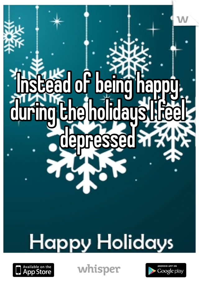 Instead of being happy during the holidays I feel depressed