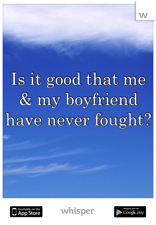 Is it good that me & my boyfriend have never fought?