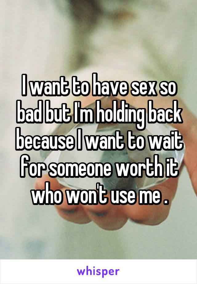 I want to have sex so bad but I'm holding back because I want to wait for someone worth it who won't use me .