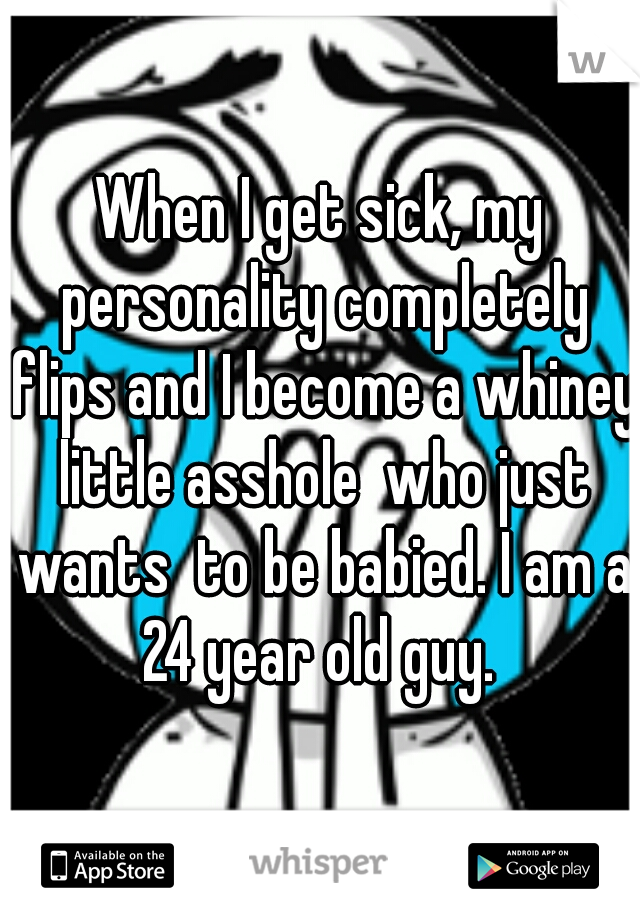 When I get sick, my personality completely flips and I become a whiney little asshole  who just wants  to be babied. I am a 24 year old guy.