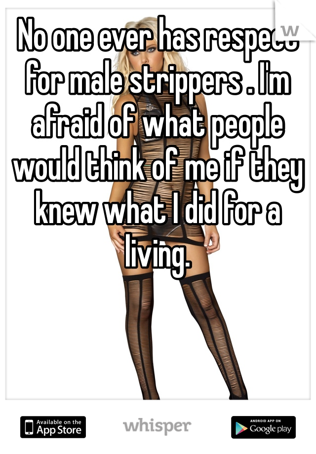 No one ever has respect for male strippers . I'm afraid of what people would think of me if they knew what I did for a living.