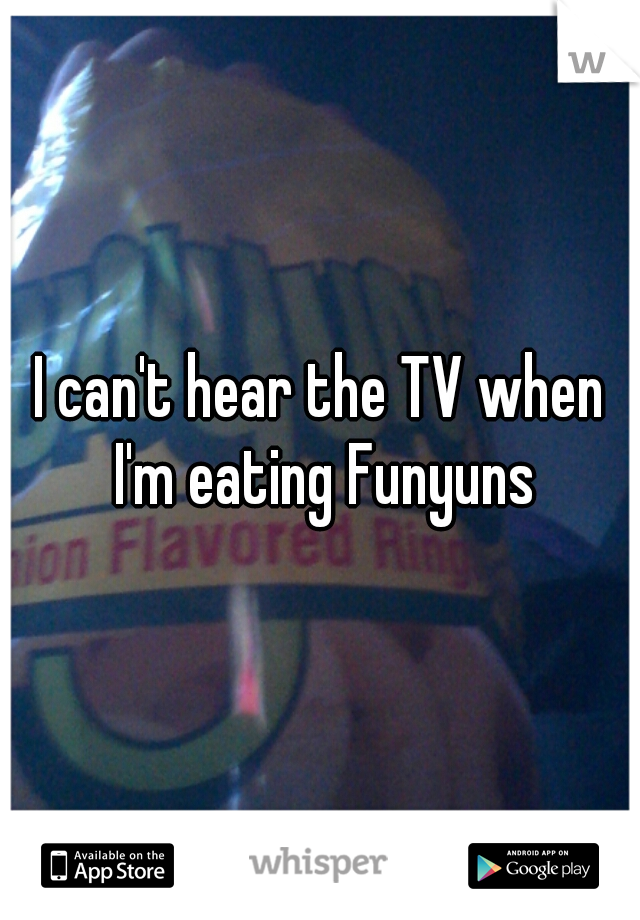 I can't hear the TV when I'm eating Funyuns