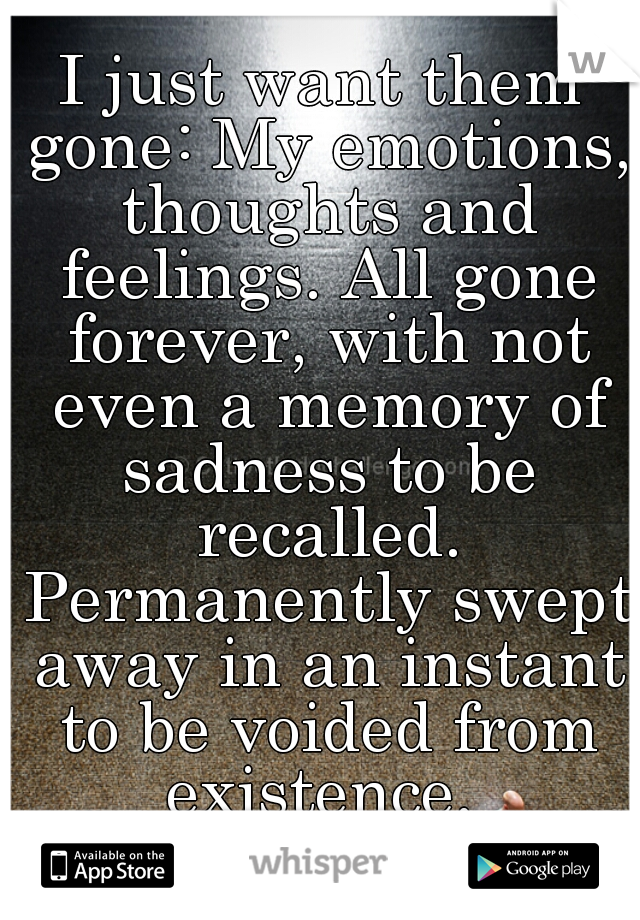 I just want them gone: My emotions, thoughts and feelings. All gone forever, with not even a memory of sadness to be recalled. Permanently swept away in an instant to be voided from existence.