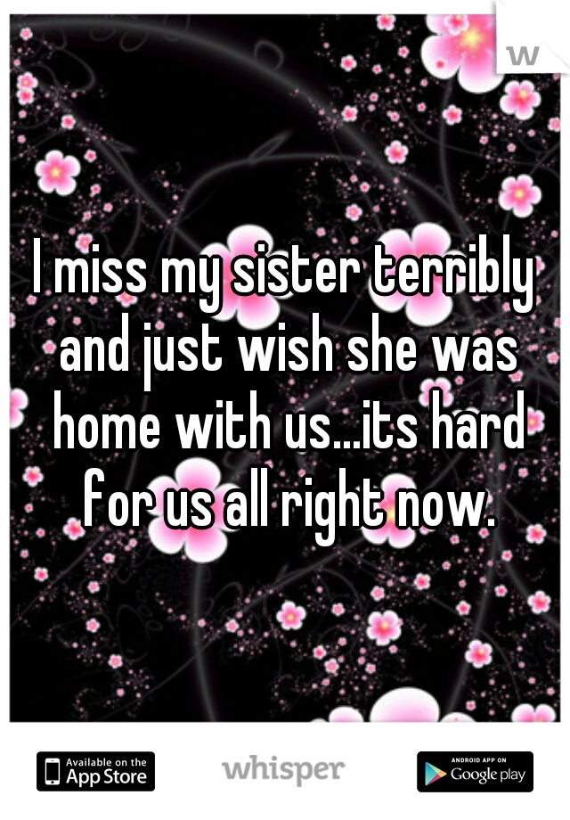 I miss my sister terribly and just wish she was home with us...its hard for us all right now.