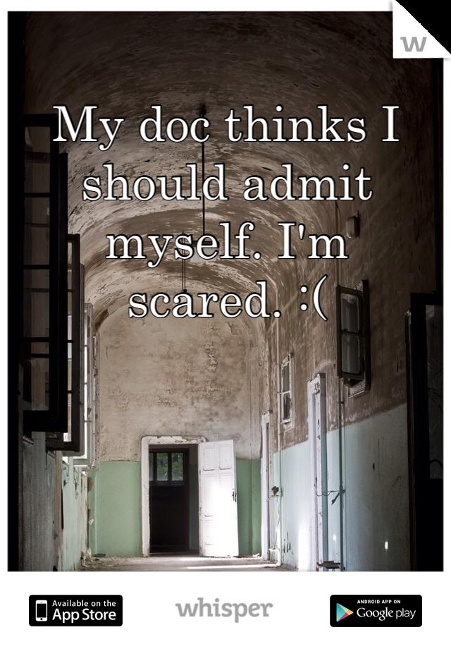 My doc thinks I should admit myself. I'm scared. :(