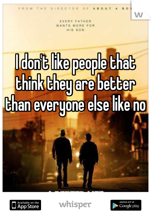 I don't like people that think they are better than everyone else like no