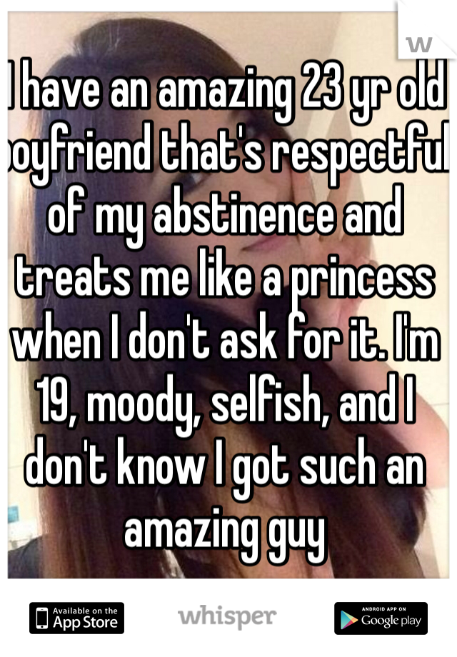 I have an amazing 23 yr old boyfriend that's respectful of my abstinence and treats me like a princess when I don't ask for it. I'm 19, moody, selfish, and I don't know I got such an amazing guy