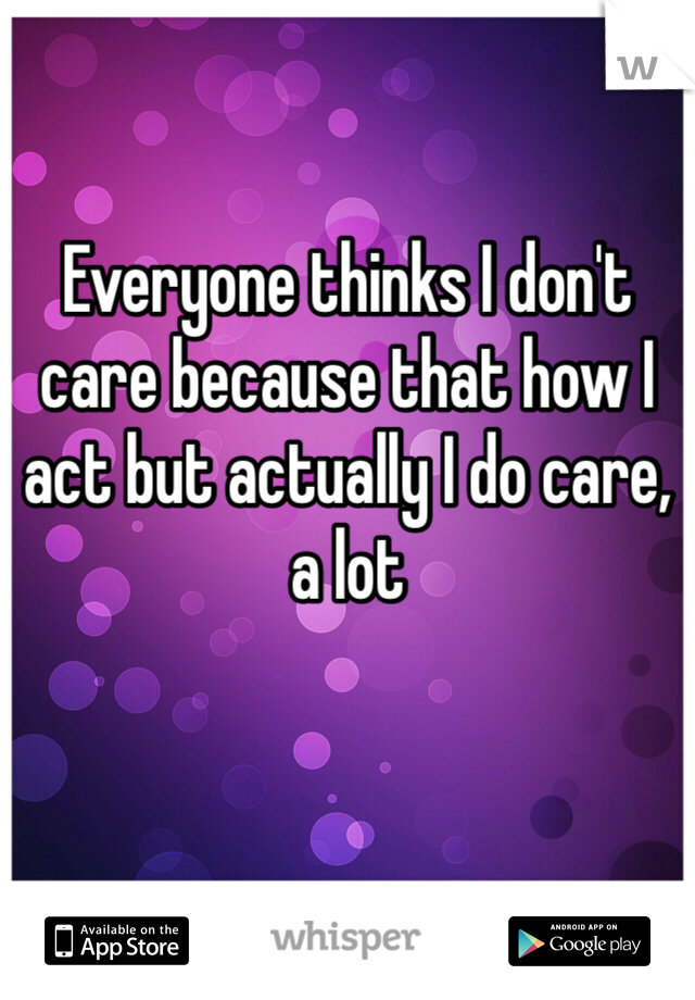 Everyone thinks I don't care because that how I act but actually I do care, a lot
