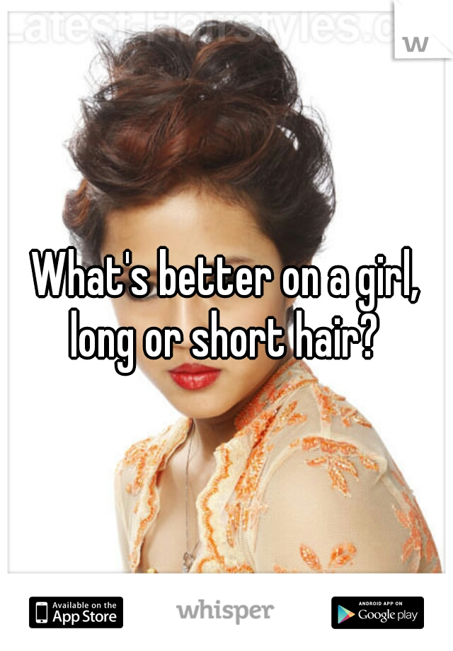What's better on a girl, long or short hair?
