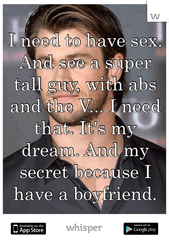 I need to have sex. And see a super tall guy, with abs and the V... I need that. It's my dream. And my secret because I have a boyfriend.