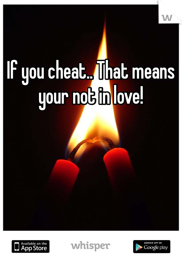 If you cheat.. That means your not in love!