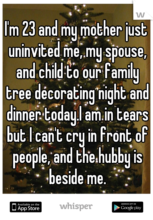 I'm 23 and my mother just uninvited me, my spouse, and child to our family tree decorating night and dinner today.I am in tears but I can't cry in front of people, and the hubby is beside me.